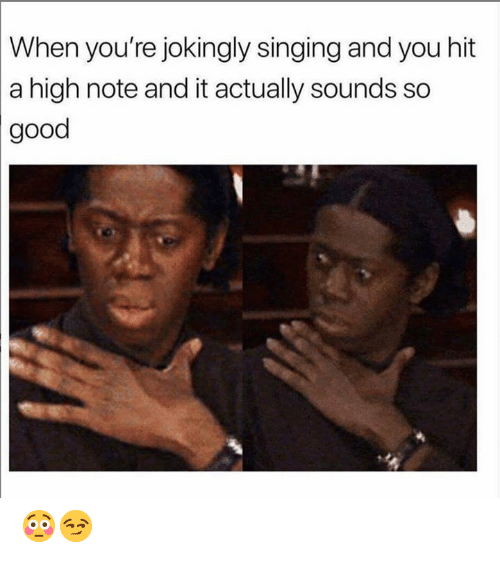 Memes, Singing, and Good: When you're jokingly singing and you hit  a high note and it actually sounds so  good 😳😏