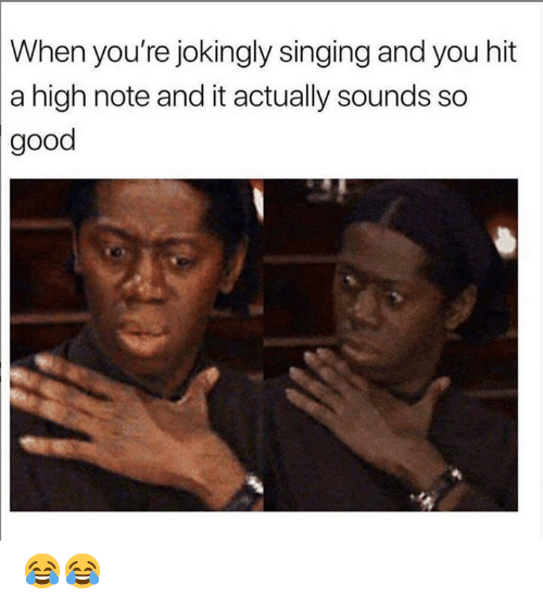 Dank, Singing, and Good: When you're jokingly singing and you hit  a high note and it actually sounds so  good 😂😂