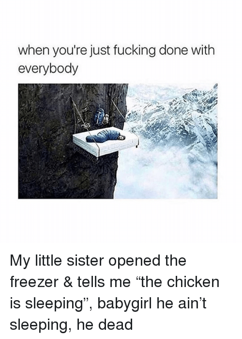"Fucking, Chicken, and Sleeping: when you're just fucking done with  everybody My little sister opened the freezer & tells me ""the chicken is sleeping"", babygirl he ain't sleeping, he dead"