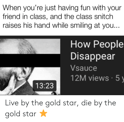 Reddit, Snitch, and Live: When you're just having fun with your  friend in class, and the class snitch  raises his hand while smiling at you...  How People  Disappear  Vsauce  12M views 5y  13:23 Live by the gold star, die by the gold star ⭐️