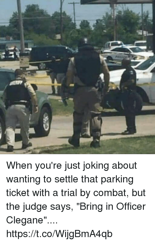 """Judge, Parking, and Officer: When you're just joking about wanting to settle that parking ticket with a trial by combat, but the judge says, """"Bring in Officer Clegane"""".... https://t.co/WijgBmA4qb"""