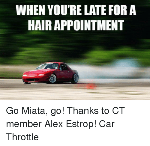 WHEN YOURE LATE FOR a HAIRAPPOINTMENT Go Miata Go! Thanks to
