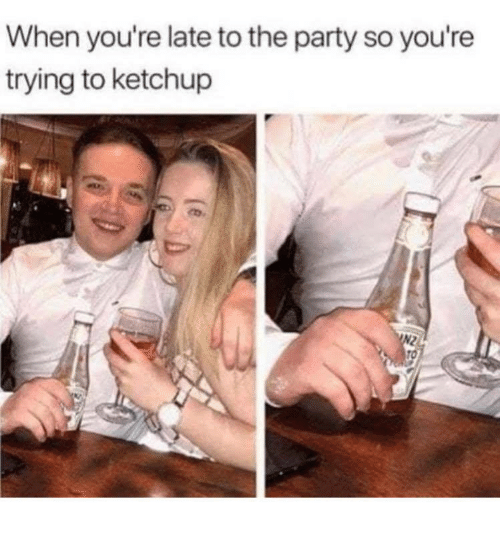 Party, Ketchup, and Youre: When you're late to the party so you're  trying to ketchup