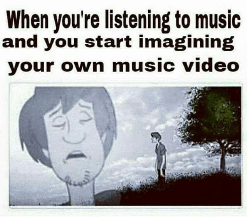 Memes, Music, and Video: When you're listening to music  and you start imagining  your own music video