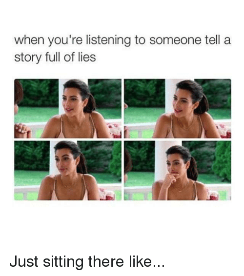 Kardashian, Celebrities, and There: when you're listening to someone tell a  story full of lies Just sitting there like...