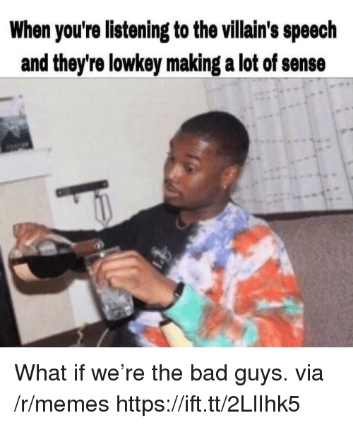 Bad, Memes, and Lowkey: When you're listening to the villain's speech  and they're lowkey making a lot of sense What if we're the bad guys. via /r/memes https://ift.tt/2LlIhk5