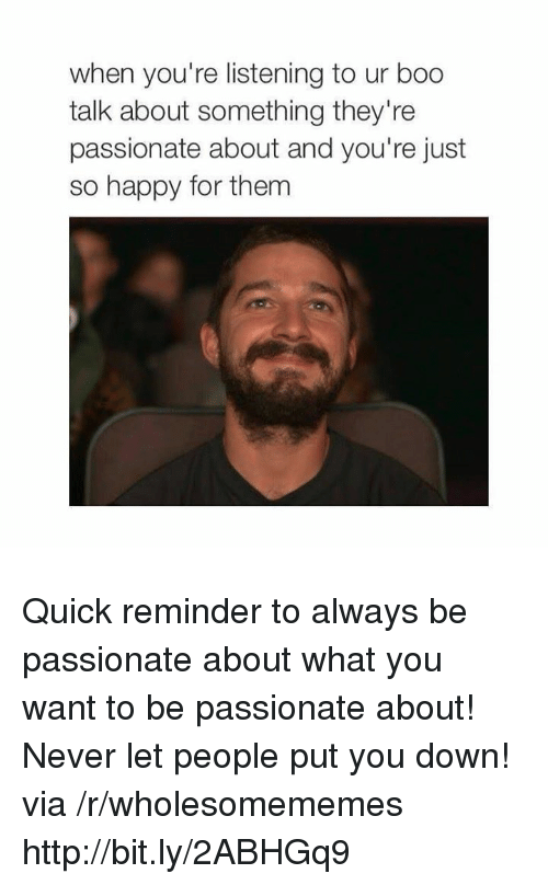 Boo, Happy, and Http: when you're listening to ur boo  talk about something they're  passionate about and you're just  so happy for them Quick reminder to always be passionate about what you want to be passionate about! Never let people put you down! via /r/wholesomememes http://bit.ly/2ABHGq9