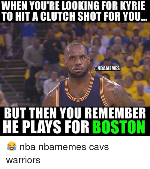 Basketball, Cavs, and Nba: WHEN YOU'RE LOOKING FOR KYRIE  TO HITA CLUTCH SHOT FOR YOU  @NBAMEMES  BUT THEN YOU REMEMBER  HE PLAYS FOR BOSTON 😂 nba nbamemes cavs warriors