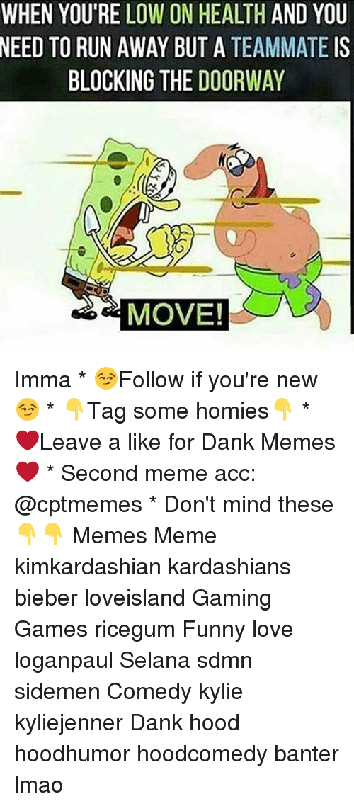 Dank, Funny, and Kardashians: WHEN YOU'RE LOW ON HEALTH AND YOU  NEED  TO RUN AWAY BUT A TEAMMATE IS  BLOCKING THE DOORWAY  MOVE! Imma * 😏Follow if you're new😏 * 👇Tag some homies👇 * ❤Leave a like for Dank Memes❤ * Second meme acc: @cptmemes * Don't mind these 👇👇 Memes Meme kimkardashian kardashians bieber loveisland Gaming Games ricegum Funny love loganpaul Selana sdmn sidemen Comedy kylie kyliejenner Dank hood hoodhumor hoodcomedy banter lmao
