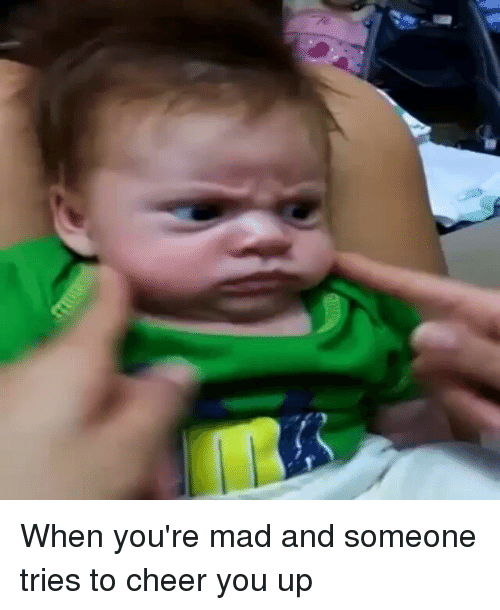 When Youre Mad And Someone Tries To Cheer You Up Funny Meme On Meme