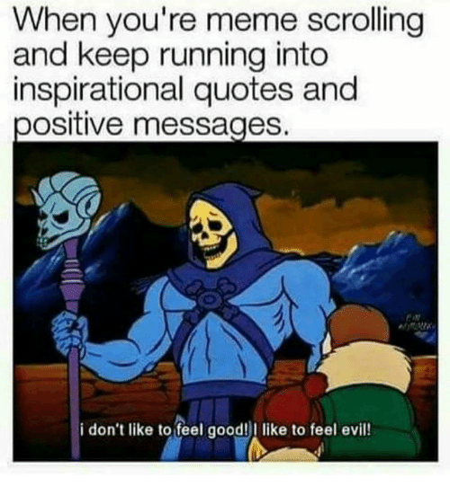 Meme, Good, and Quotes: When you're meme scrolling  and keep running into  inspirational quotes and  ositive messages  i don't like to feel good!I like to feel evil!