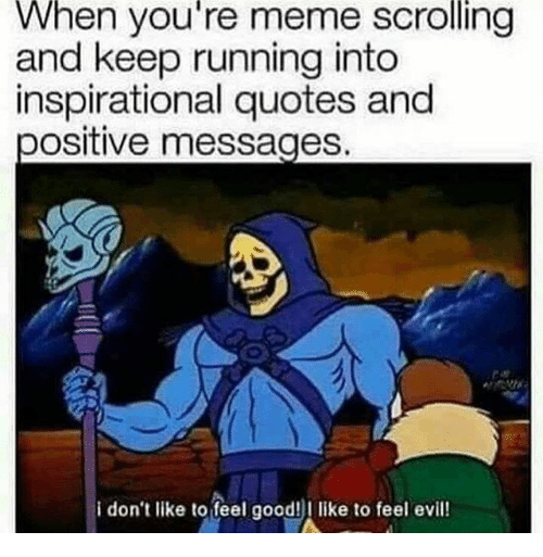 Meme, Good, and Quotes: When you're meme scrolling  and keep running into  inspirational quotes and  positive messages  i don't like to feel good!l like to feel evil!