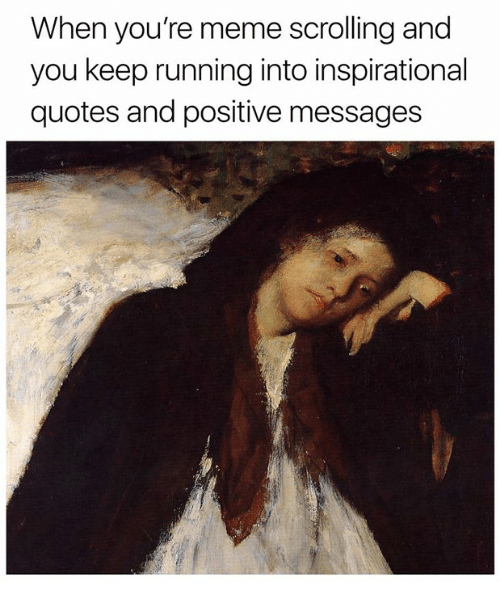 Meme, Quotes, and Classical Art: When you're meme scrolling and  you keep running into inspirational  quotes and positive messages