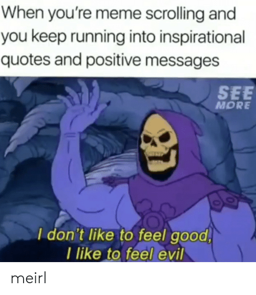 Meme, Good, and Quotes: When you're meme scrolling and  you keep running into inspirational  quotes and positive messages  SEE  MORE  I don't like to feel good  I like to feel evil meirl
