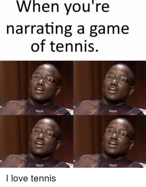 Love, Game, and Tennis: When you're  narrating a game  of tennis  Wack  Wack  Wack  Wack