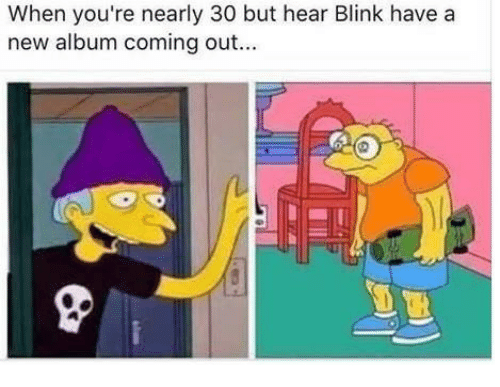 New Album, Blink, and New: When you're nearly 30 but hear Blink have a  new album coming out..