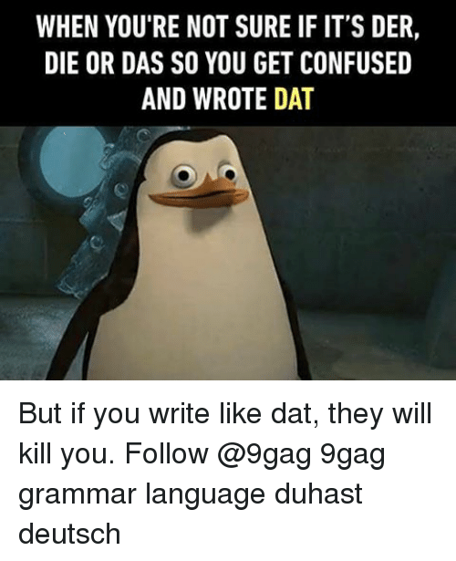 9gag, Confused, and Memes: WHEN YOU'RE NOT SURE IF IT'S DER,  DIE OR DAS SO YOU GET CONFUSED  AND WROTE DAT But if you write like dat, they will kill you. Follow @9gag 9gag grammar language duhast deutsch
