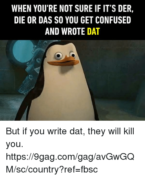 9gag, Confused, and Dank: WHEN YOU'RE NOT SURE IF IT'S DER,  DIE OR DAS SO YOU GET CONFUSED  AND WROTE DAT But if you write dat, they will kill you. https://9gag.com/gag/avGwGQM/sc/country?ref=fbsc