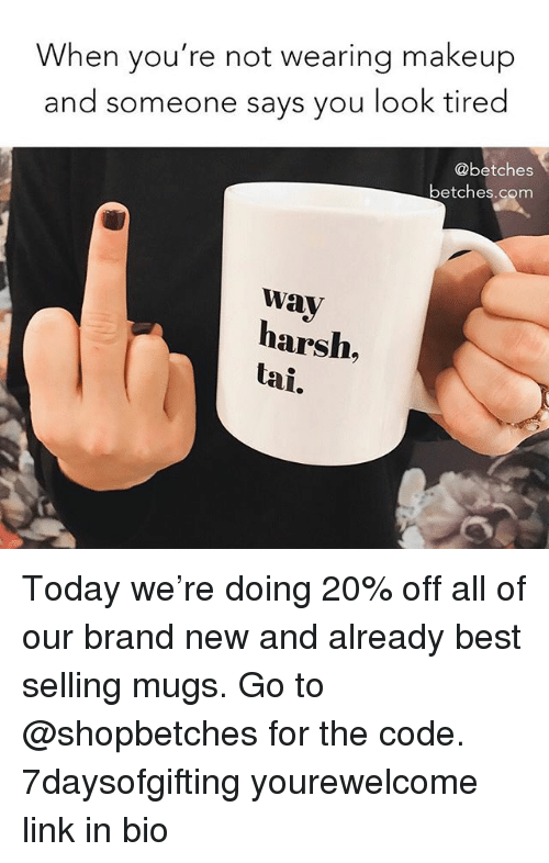 Makeup, Best, and Link: When you're not wearing makeup  and someone says you look tired  @betches  betches.com  wav  harsh,  tai. Today we're doing 20% off all of our brand new and already best selling mugs. Go to @shopbetches for the code. 7daysofgifting yourewelcome link in bio