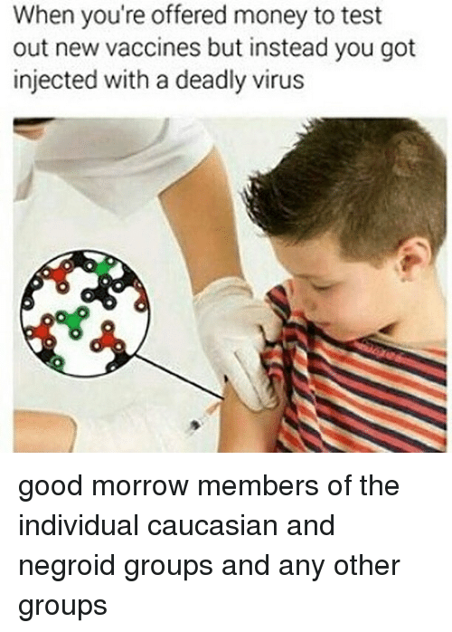 Memes, Money, and Caucasian: When you're offered money to test  out new vaccines but instead you got  injected with a deadly virus good morrow members of the individual caucasian and negroid groups and any other groups