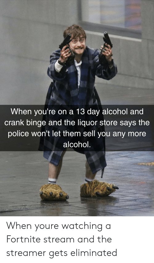 Police, Alcohol, and Liquor Store: When you're on a 13 day alcohol and  crank binge and the liquor store says the  police won't let them sell you any more  alcohol. When youre watching a Fortnite stream and the streamer gets eliminated