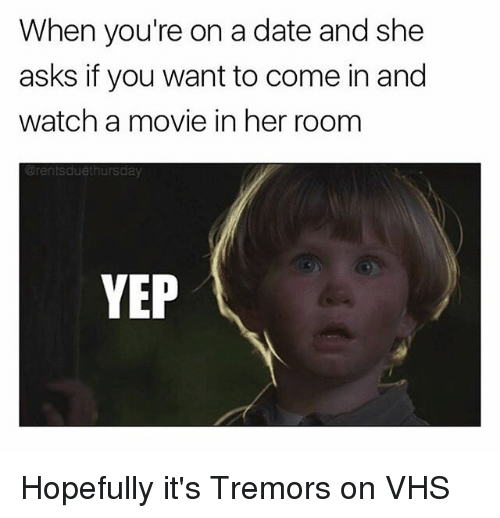 Memes, Date, and Movie: When you're on a date and she  asks if you want to come in and  watch a movie in her room  erentsdue  YEP Hopefully it's Tremors on VHS