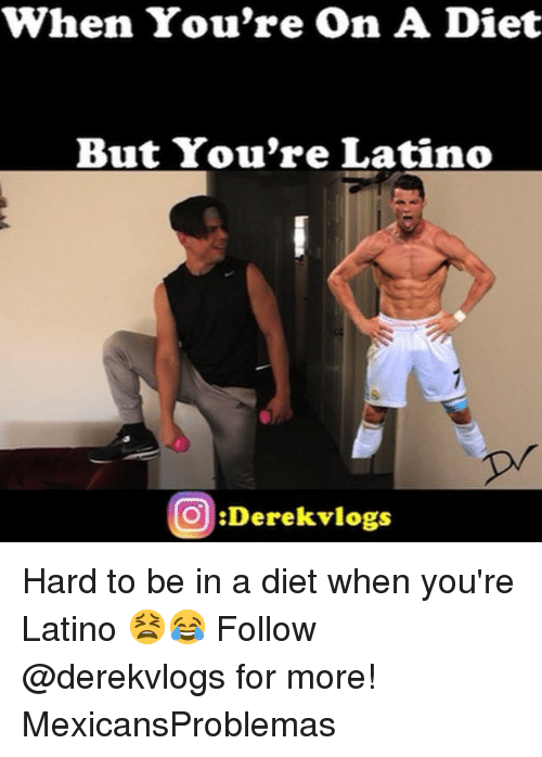 Memes, Diet, and 🤖: When You're On A Diet  But You're Latino  pr  O:Derekvlogs Hard to be in a diet when you're Latino 😫😂 Follow @derekvlogs for more! MexicansProblemas