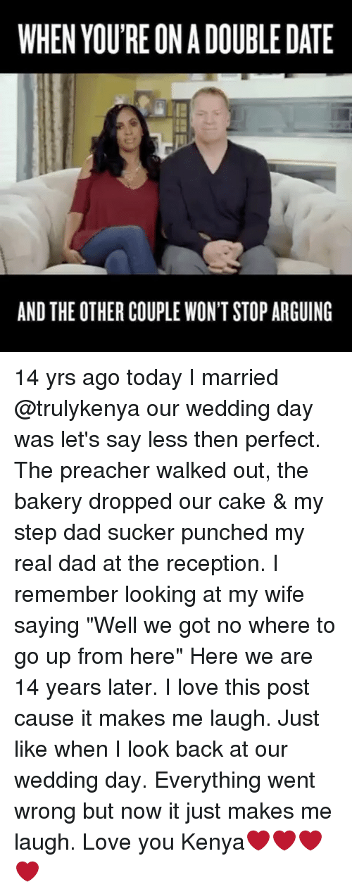 "Dad, Love, and Memes: WHEN YOU'RE ON A DOUBLE DATE  AND THE OTHER COUPLE WON'T STOP ARGUING 14 yrs ago today I married @trulykenya our wedding day was let's say less then perfect. The preacher walked out, the bakery dropped our cake & my step dad sucker punched my real dad at the reception. I remember looking at my wife saying ""Well we got no where to go up from here"" Here we are 14 years later. I love this post cause it makes me laugh. Just like when I look back at our wedding day. Everything went wrong but now it just makes me laugh. Love you Kenya❤️❤️❤️❤️"