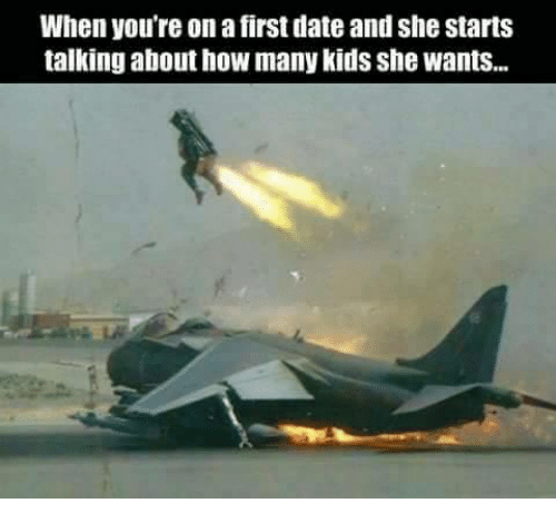 Memes, 🤖, and  She Wants: When you're on a first dateand she starts  talking about how many kids she Wants...