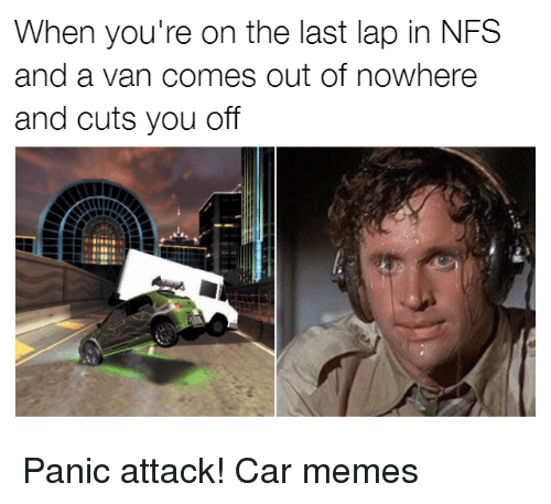 Cars, Car, and Nfs: When you're on the last lap in NFS  and a van comes out of nowhere  and cuts you off Panic attack! Car memes