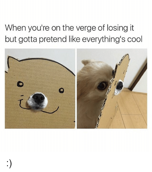 Cool, Girl Memes, and On the Verge: When you're on the verge of losing it  but gotta pretend like everything's cool :)