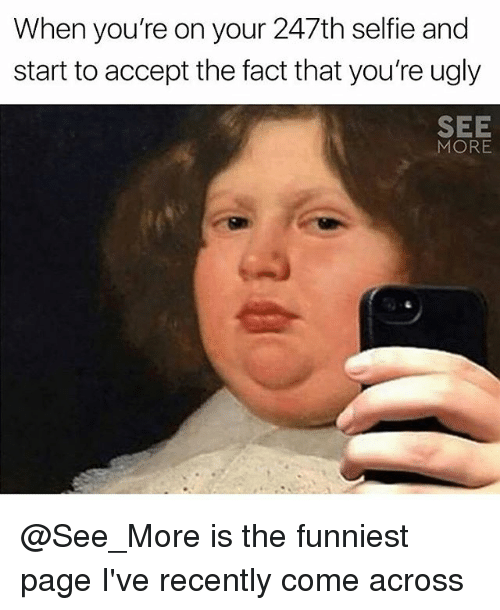 Memes, Selfie, and Ugly: When you're on your 247th selfie and  start to accept the fact that you're ugly  SEE  MORE @See_More is the funniest page I've recently come across