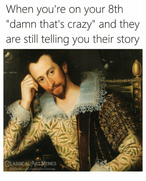 Crazy, Book, and Classical Art: When you're on your 8th  damn tnat' s crazy and tney  are still telling you their story  CLASSICAL ARTMEMES  book.cop/classicalartmemes  face