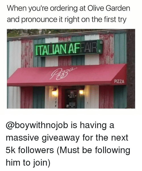 Olive Garden, Pizza, and Dank Memes: When you're ordering at Olive Garden  and pronounce it right on the first try  ITALIAN AFAIR  PIZZA @boywithnojob is having a massive giveaway for the next 5k followers (Must be following him to join)