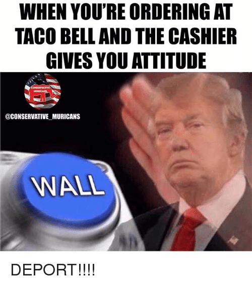 Memes, Taco Bell, and Conservative: WHEN YOU'RE ORDERING AT  TACO BELL AND THE CASHIER  GIVES YOU ATTITUDE  @CONSERVATIVE MURICANS  WALL DEPORT!!!!