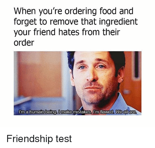 Food, Memes, and Test: When you're ordering food and  forget to remove that ingredient  your friend hates from their  order  I'ma humain being, U make mistakes. I'm tlawed, Weall are Friendship test