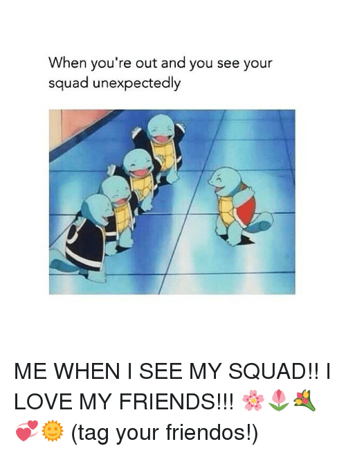 When You're Out and You See Your Squad Unexpectedly ME WHEN