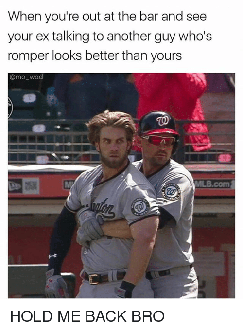 Funny, Meme, and Back: When you're out at the bar and see  your ex talking to another guy who's  romper looks better than yours  Camo wad HOLD ME BACK BRO