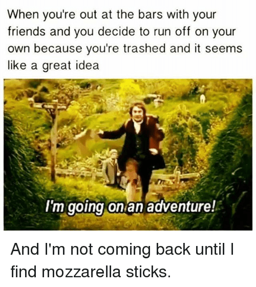 Friends, Memes, and Run: When you're out at the bars with your  friends and you decide to run off on your  own because you're trashed and it seems  like a great idea  I'm going on an adventure! And I'm not coming back until I find mozzarella sticks.
