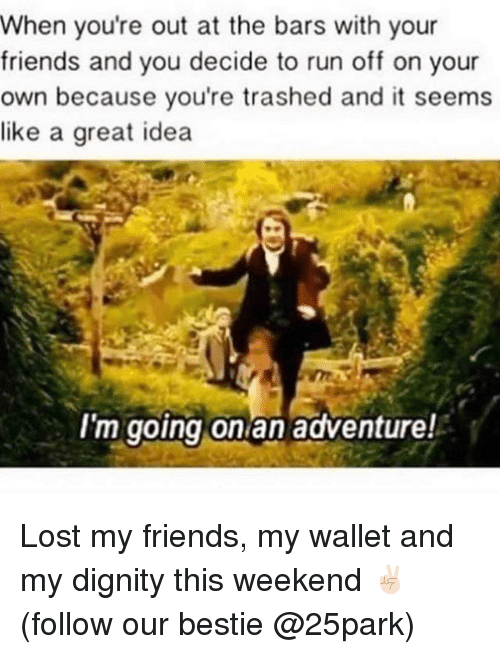 Friends, Run, and Lost: When youre out at the bars with your  friends and you decide to run off on your  own because you're trashed and it seems  like a great idea  I'm going on an adventure! Lost my friends, my wallet and my dignity this weekend ✌🏻(follow our bestie @25park)