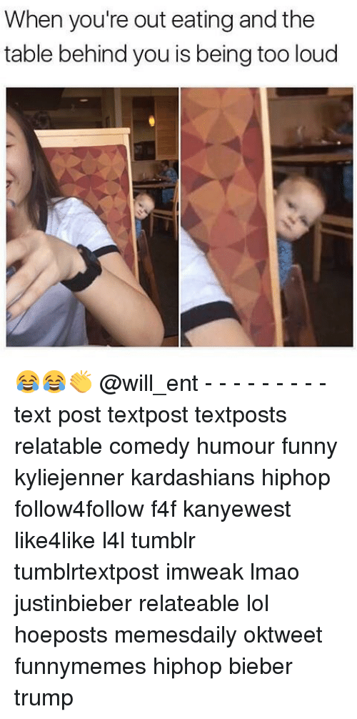 Kardashians, Memes, and 🤖: When you're out eating and the  table behind you is being too loud 😂😂👏 @will_ent - - - - - - - - - text post textpost textposts relatable comedy humour funny kyliejenner kardashians hiphop follow4follow f4f kanyewest like4like l4l tumblr tumblrtextpost imweak lmao justinbieber relateable lol hoeposts memesdaily oktweet funnymemes hiphop bieber trump