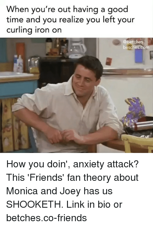 Friends, Anxiety, and Anxiety Attack: When you're out having a good  time and you realize you left your  curling iron on  @betches  betches.com How you doin', anxiety attack? This 'Friends' fan theory about Monica and Joey has us SHOOKETH. Link in bio or betches.co-friends