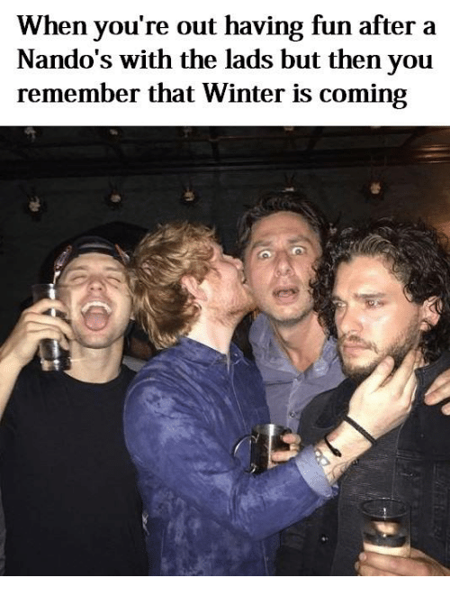 Winter, Dank Memes, and Fun: When you're out having fun after a  Nando's with the lads but then you  remember that Winter is coming