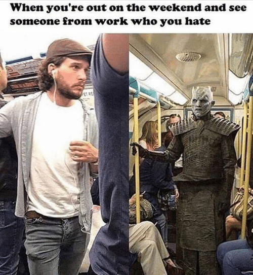 Game of Thrones, Work, and The Weekend: When you're out on the weekend and see  someone from work who you hate