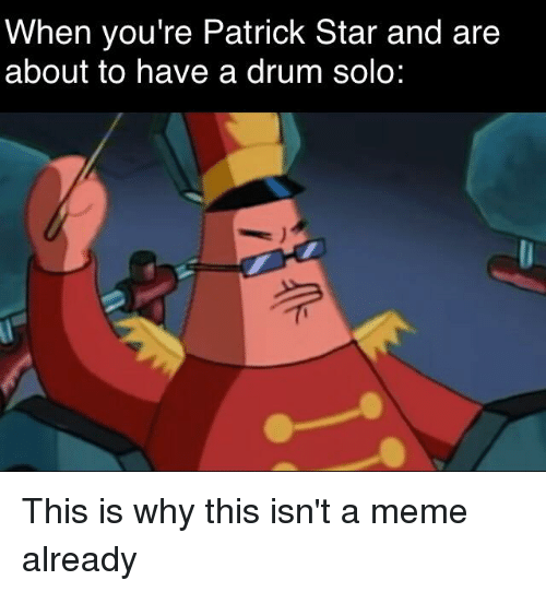 Meme, Patrick Star, and SpongeBob: When you're Patrick Star and are  about to have a drum solo: