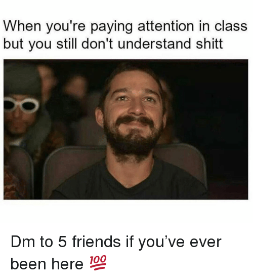 Friends, Memes, and Been: When you're paying attention in class  but you still don't understand shitt Dm to 5 friends if you've ever been here 💯