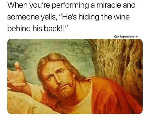 "Wine, Back, and Youre: When you're performing a miracle and  someone yells, ""He's hiding the wine  behind his back!!""  @whitepeoplehumor"