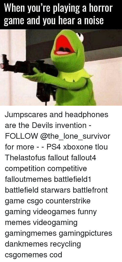 Memes, Survivor, and Headphones: When you're playing a horror  game and you hear a noise Jumpscares and headphones are the Devils invention - FOLLOW @the_lone_survivor for more - - PS4 xboxone tlou Thelastofus fallout fallout4 competition competitive falloutmemes battlefield1 battlefield starwars battlefront game csgo counterstrike gaming videogames funny memes videogaming gamingmemes gamingpictures dankmemes recycling csgomemes cod