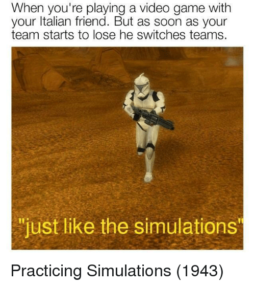 "Soon..., Game, and Video: When you're playing a video game with  your ltalian friend. But as soon as your  team starts to lose he switches teams.  ""just like the simulations  ""just like the simulations Practicing Simulations (1943)"