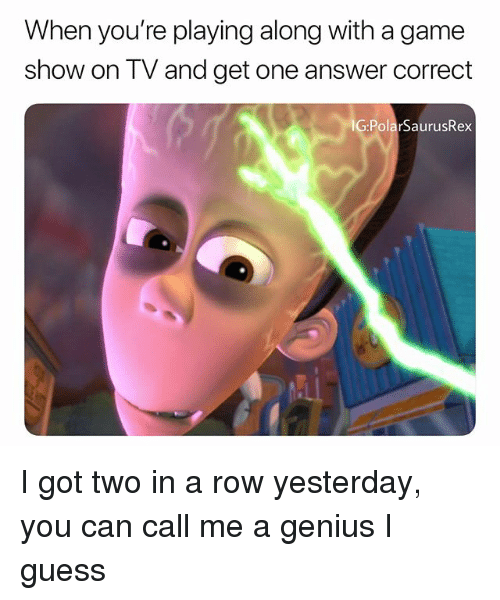Memes, Game, and Genius: When you're playing along with a game  show on TV and get one answer correct  IG:PolarSaurusRex I got two in a row yesterday, you can call me a genius I guess
